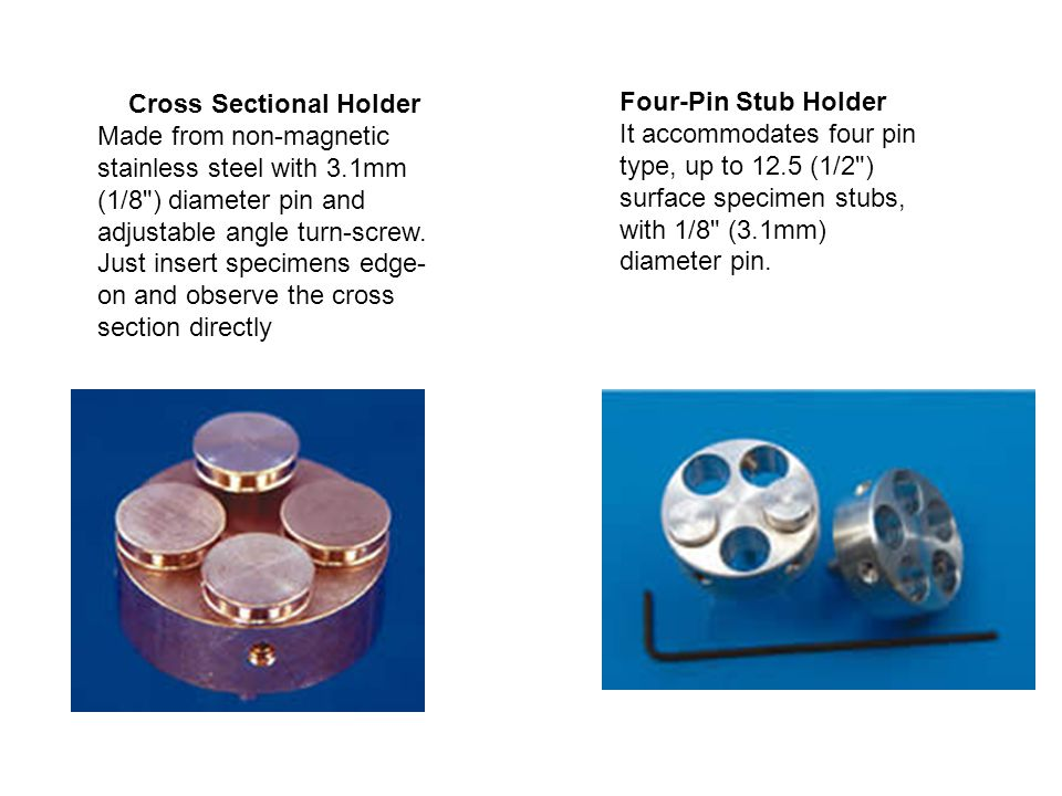 Cross Sectional Holder Made from non-magnetic stainless steel with 3.1mm (1/8 ) diameter pin and adjustable angle turn-screw.