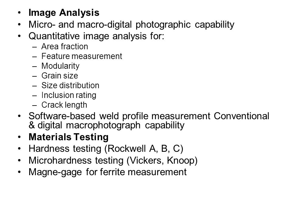 Image Analysis Micro- and macro-digital photographic capability Quantitative image analysis for: –Area fraction –Feature measurement –Modularity –Grain size –Size distribution –Inclusion rating –Crack length Software-based weld profile measurement Conventional & digital macrophotograph capability Materials Testing Hardness testing (Rockwell A, B, C) Microhardness testing (Vickers, Knoop) Magne-gage for ferrite measurement