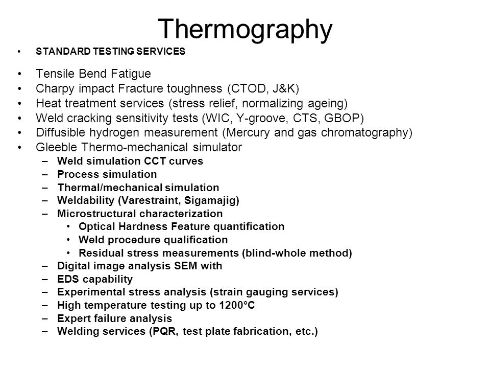 Thermography STANDARD TESTING SERVICES Tensile Bend Fatigue Charpy impact Fracture toughness (CTOD, J&K) Heat treatment services (stress relief, normalizing ageing) Weld cracking sensitivity tests (WIC, Y-groove, CTS, GBOP) Diffusible hydrogen measurement (Mercury and gas chromatography) Gleeble Thermo-mechanical simulator –Weld simulation CCT curves –Process simulation –Thermal/mechanical simulation –Weldability (Varestraint, Sigamajig) –Microstructural characterization Optical Hardness Feature quantification Weld procedure qualification Residual stress measurements (blind-whole method) –Digital image analysis SEM with –EDS capability –Experimental stress analysis (strain gauging services) –High temperature testing up to 1200°C –Expert failure analysis –Welding services (PQR, test plate fabrication, etc.)