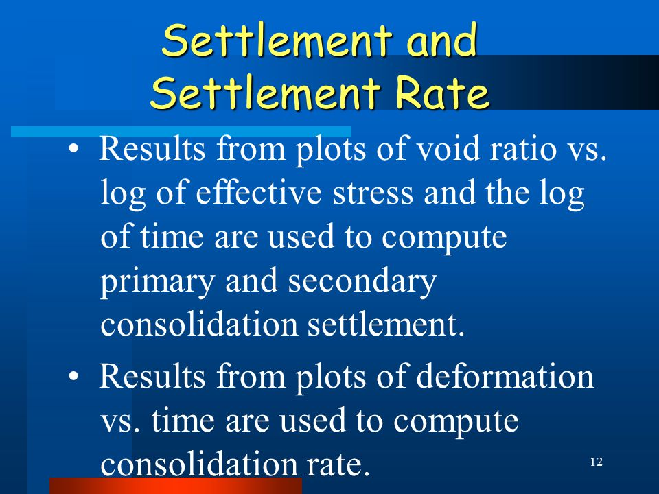 12 Settlement and Settlement Rate Results from plots of void ratio vs. log of effective stress and the log of time are used to compute primary and sec