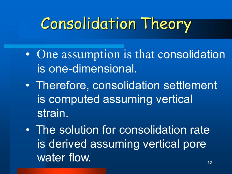 18 Consolidation Theory One assumption is that c onsolidation is one-dimensional.