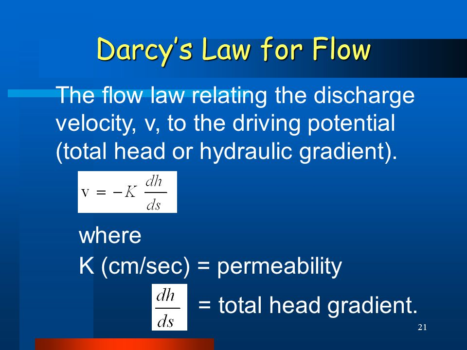 21 Darcy's Law for Flow The flow law relating the discharge velocity, v, to the driving potential (total head or hydraulic gradient).
