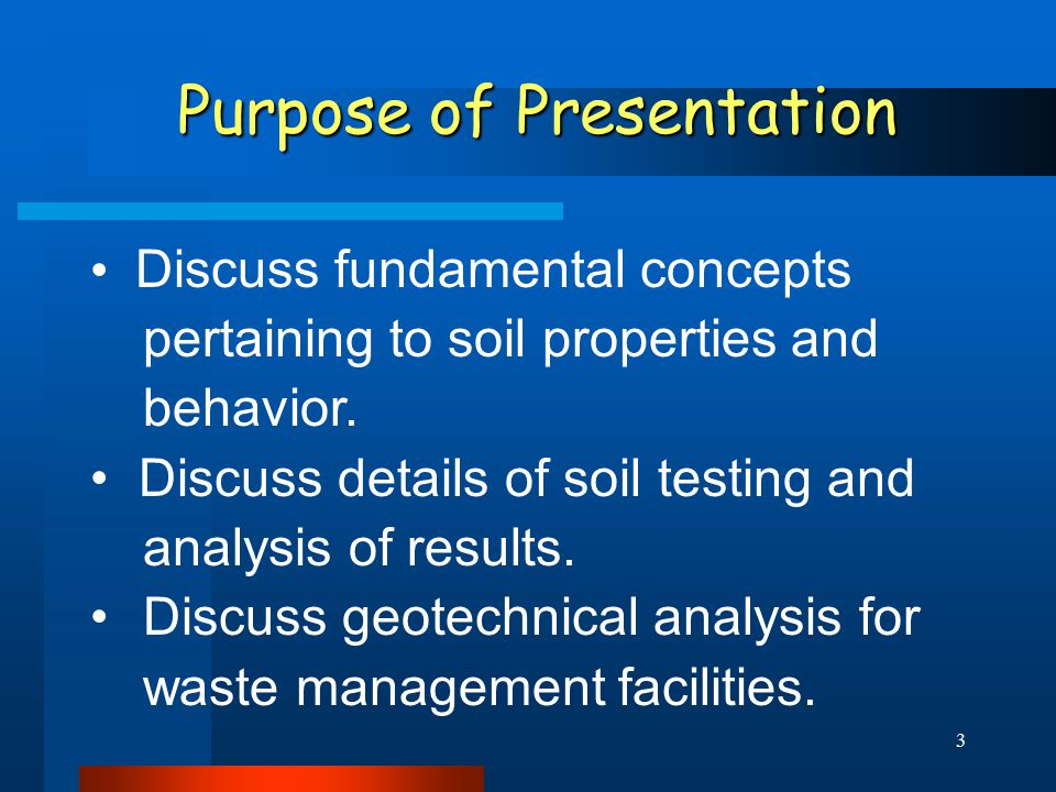 3 Purpose of Presentation Discuss fundamental concepts pertaining to soil properties and behavior. Discuss details of soil testing and analysis of res