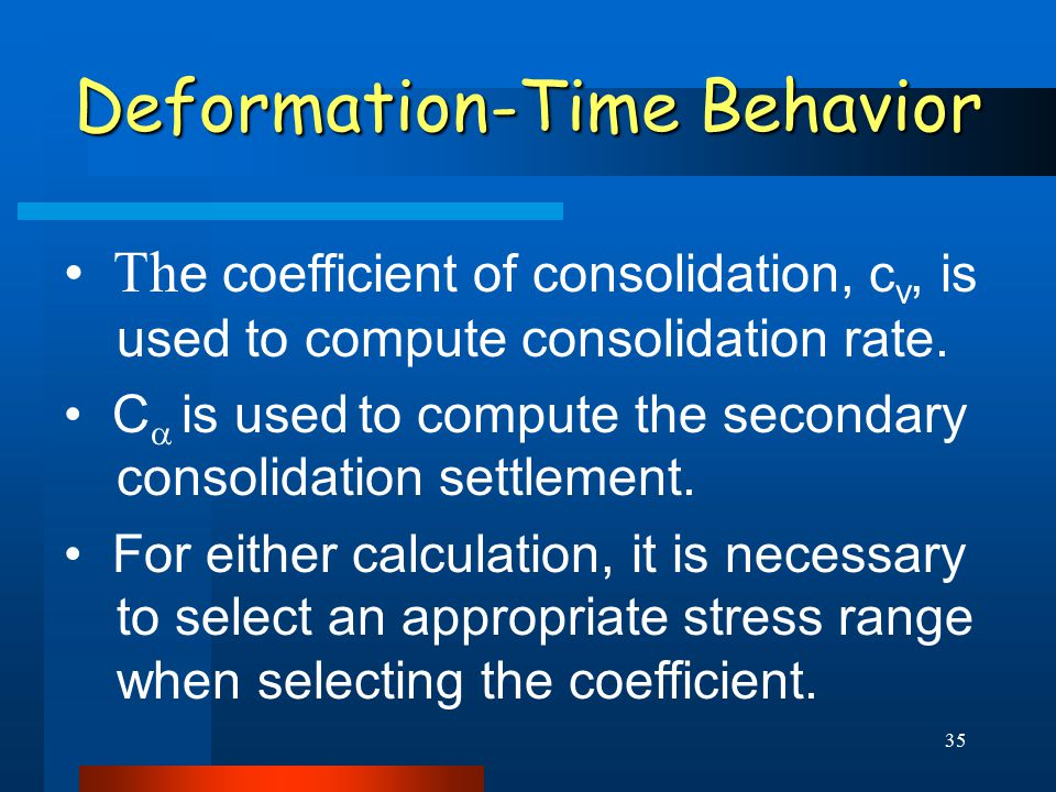 35 Deformation-Time Behavior Th e coefficient of consolidation, c v, is used to compute consolidation rate.