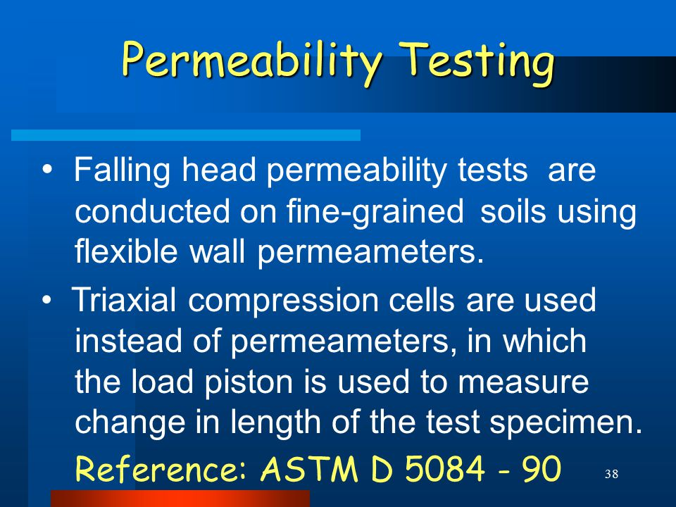 38 Permeability Testing Falling head permeability tests are conducted on fine-grained soils using flexible wall permeameters. Triaxial compression cel