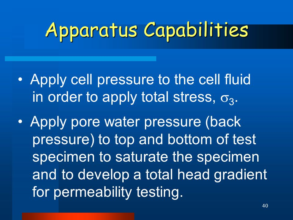 40 Apparatus Capabilities Apply cell pressure to the cell fluid in order to apply total stress,  3. Apply pore water pressure (back pressure) to top