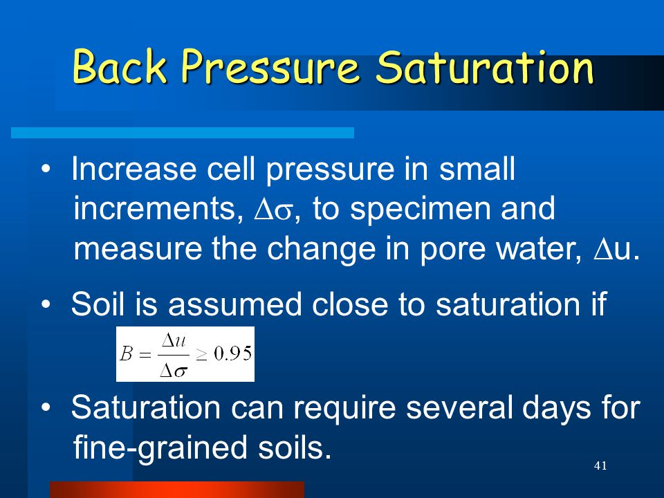 41 Back Pressure Saturation Increase cell pressure in small increments, , to specimen and measure the change in pore water,  u. Soil is assumed clo