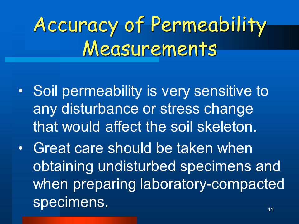 45 Accuracy of Permeability Measurements Soil permeability is very sensitive to any disturbance or stress change that would affect the soil skeleton.