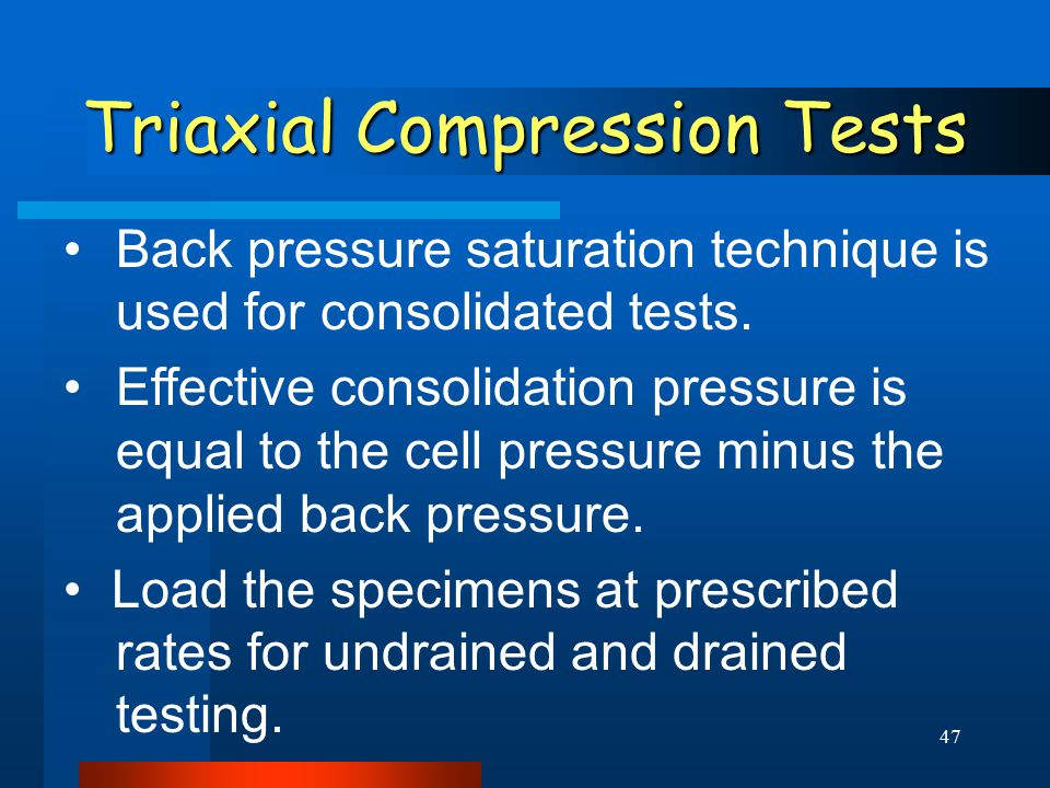 47 Triaxial Compression Tests Back pressure saturation technique is used for consolidated tests. Effective consolidation pressure is equal to the cell