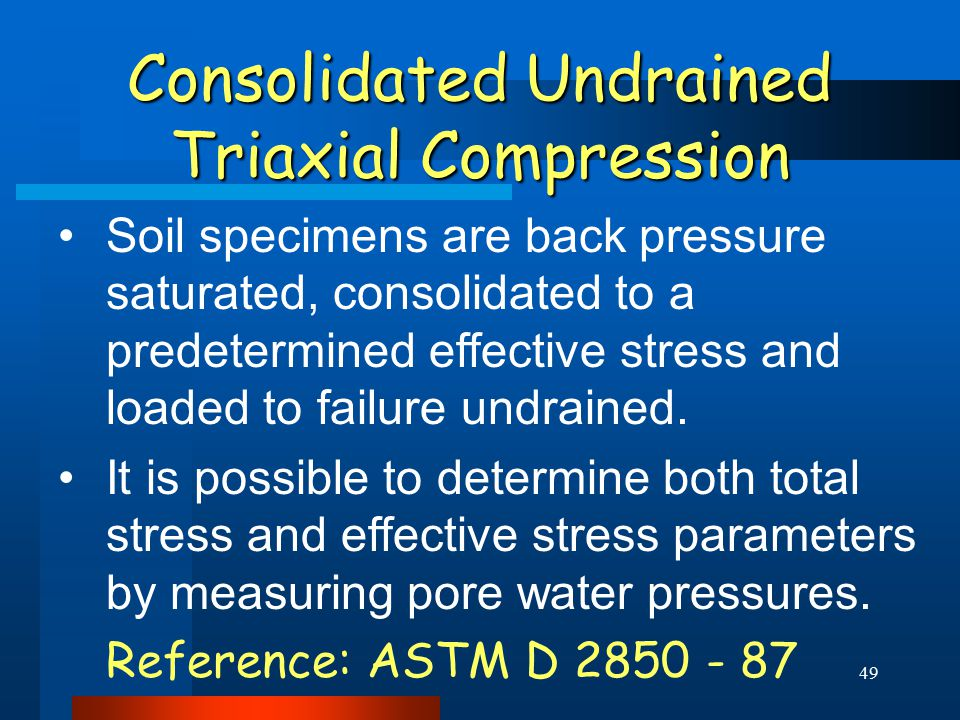 49 Consolidated Undrained Triaxial Compression Soil specimens are back pressure saturated, consolidated to a predetermined effective stress and loaded