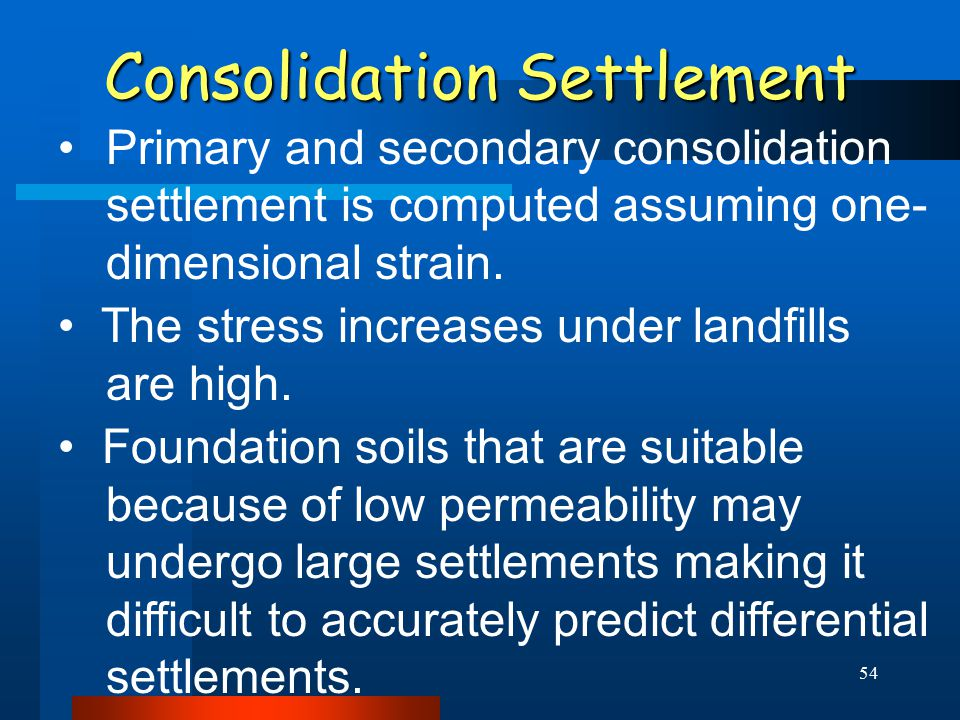 54 Consolidation Settlement Primary and secondary consolidation settlement is computed assuming one- dimensional strain. The stress increases under la