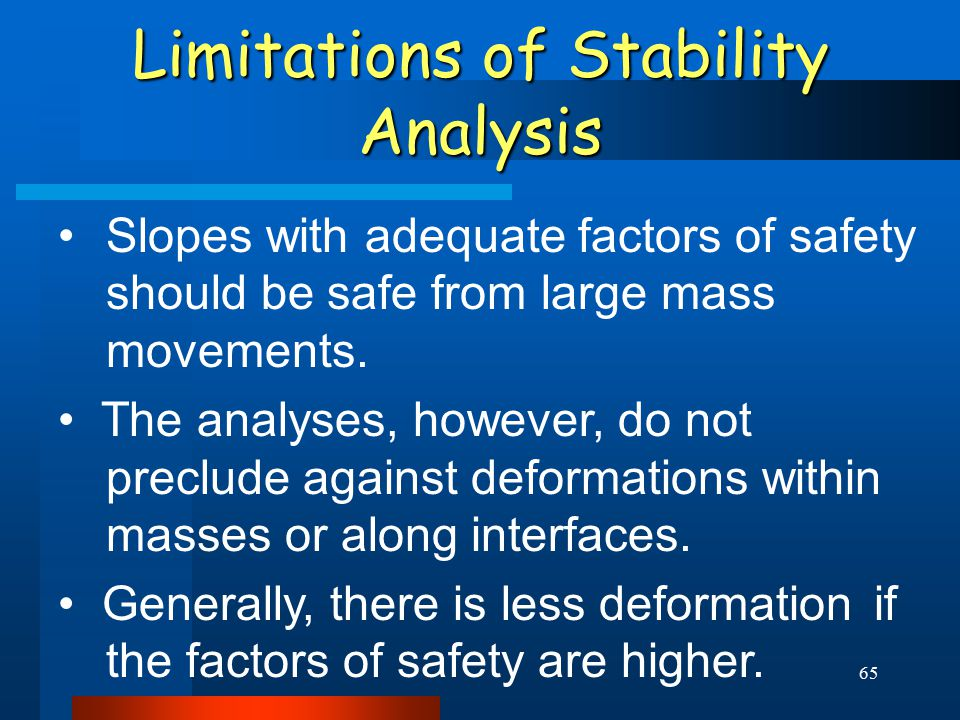 65 Limitations of Stability Analysis Slopes with adequate factors of safety should be safe from large mass movements. The analyses, however, do not pr