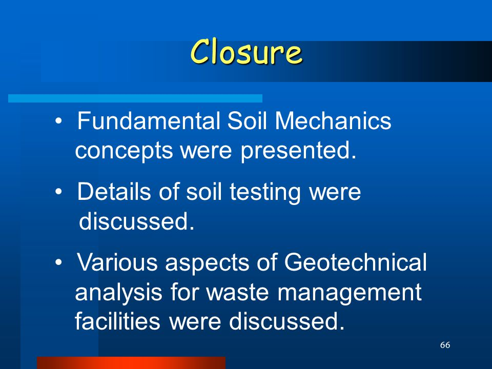 66 Closure Fundamental Soil Mechanics concepts were presented. Details of soil testing were discussed. Various aspects of Geotechnical analysis for wa