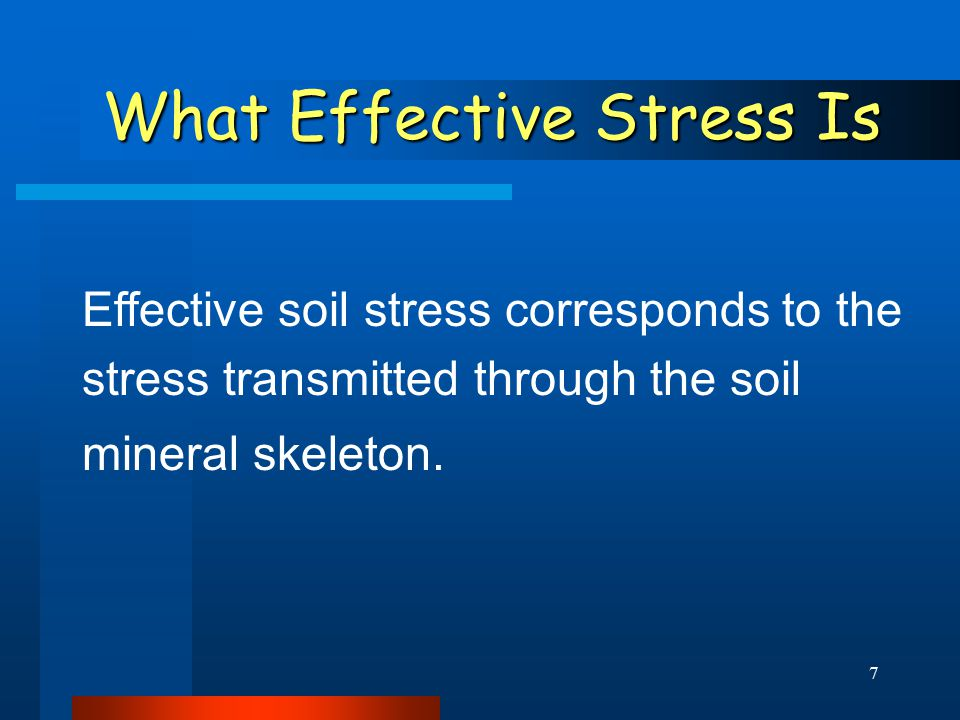 7 What Effective Stress Is Effective soil stress corresponds to the stress transmitted through the soil mineral skeleton.