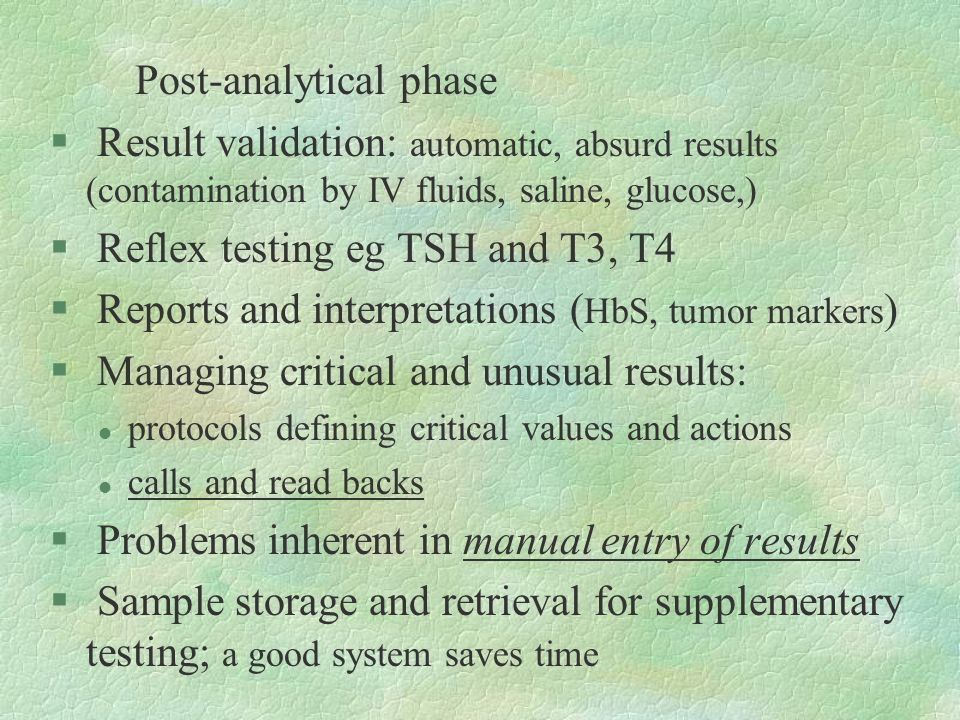 Post-analytical phase § Result validation: automatic, absurd results (contamination by IV fluids, saline, glucose,) § Reflex testing eg TSH and T3, T4