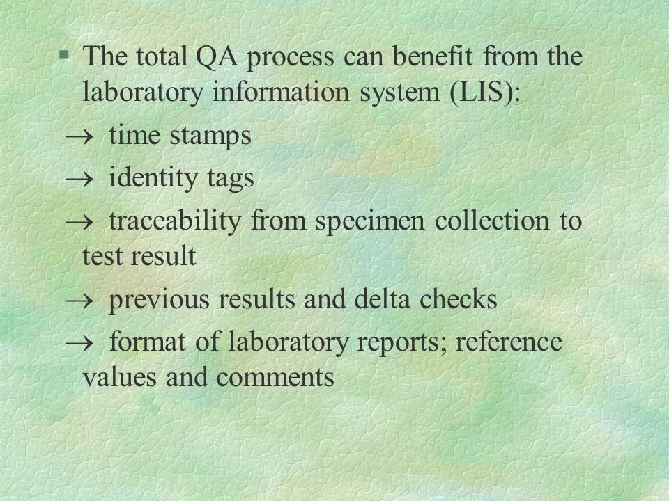 §The total QA process can benefit from the laboratory information system (LIS):  time stamps  identity tags  traceability from specimen collection