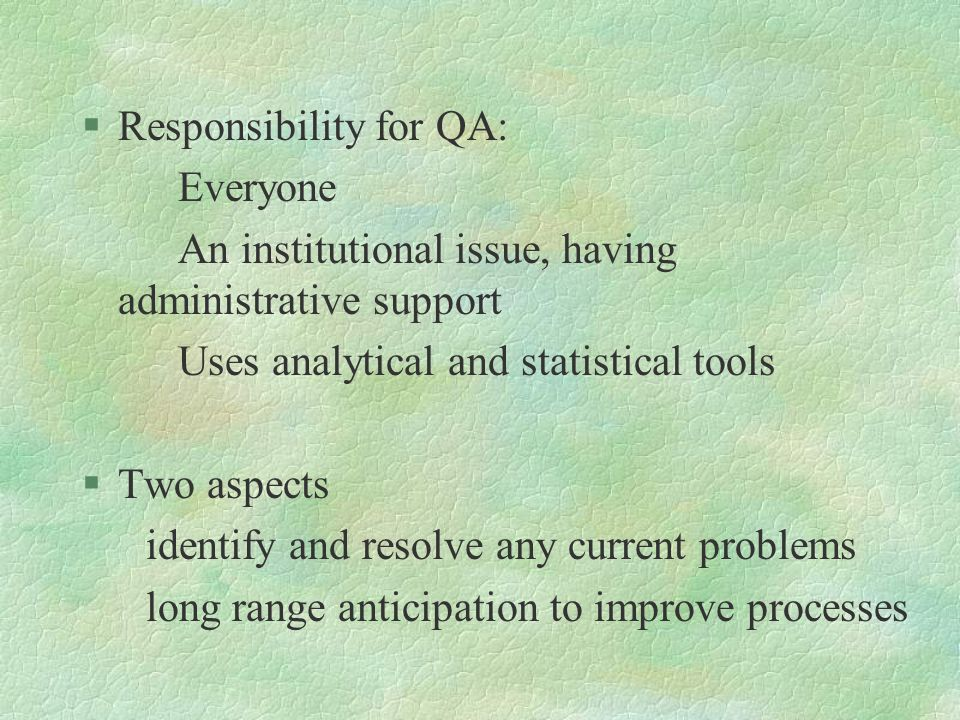 §Responsibility for QA: Everyone An institutional issue, having administrative support Uses analytical and statistical tools §Two aspects identify and