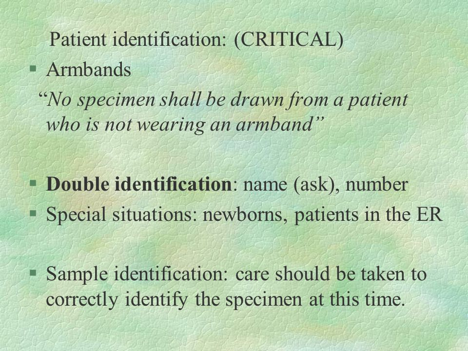 """Patient identification: (CRITICAL) §Armbands """"No specimen shall be drawn from a patient who is not wearing an armband"""" §Double identification: name (a"""