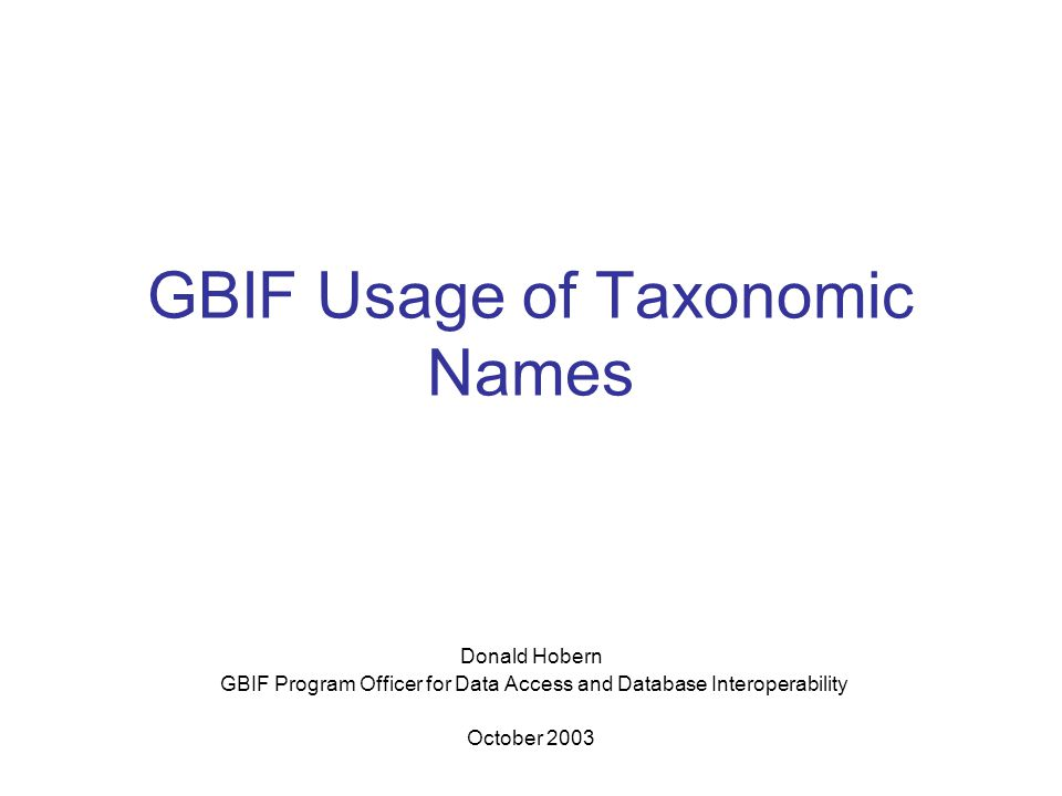 GBIF Usage of Taxonomic Names Intended User Base Completely open-ended Taxonomists and other scientific researchers Governments and policy makers General public Users and applications Intended Functionality Provide access to authoritative name data for all taxonomic groups, including taxonomic hierarchies and synonymy Index networked biodiversity data using taxonomic names Use both known synonymy and taxonomic hierarchies to improve results of user requests for all classes of biodiversity data Support access via vernacular names Also provide access to lists of taxonomic names other than taxonomic authority files (regional checklists, red lists, etc.) – implies need for name list metadata Handle names correctly for all codes Multiple user interfaces