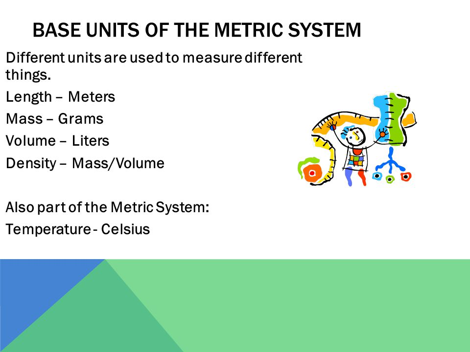 BASE UNITS OF THE METRIC SYSTEM Different units are used to measure different things. Length – Meters Mass – Grams Volume – Liters Density – Mass/Volu