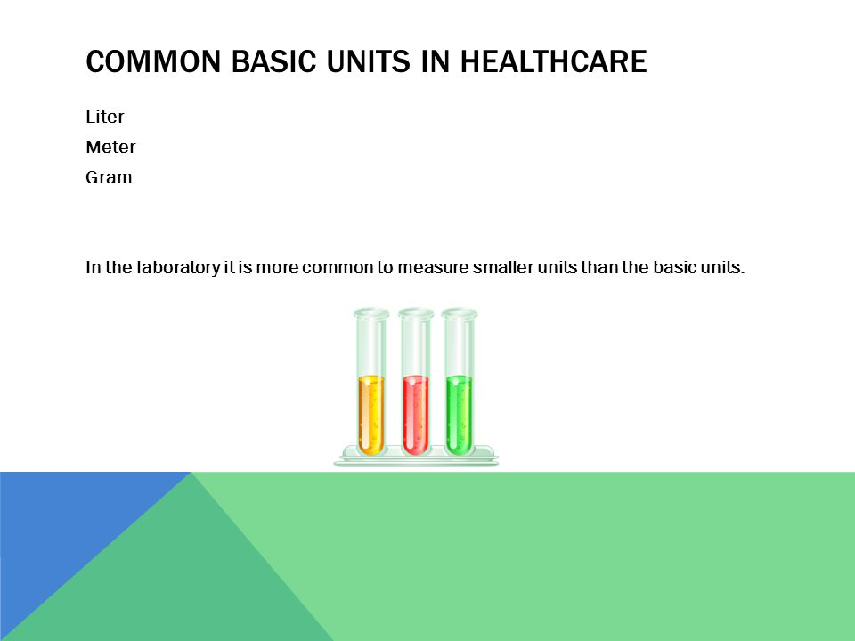 COMMON BASIC UNITS IN HEALTHCARE Liter Meter Gram In the laboratory it is more common to measure smaller units than the basic units.