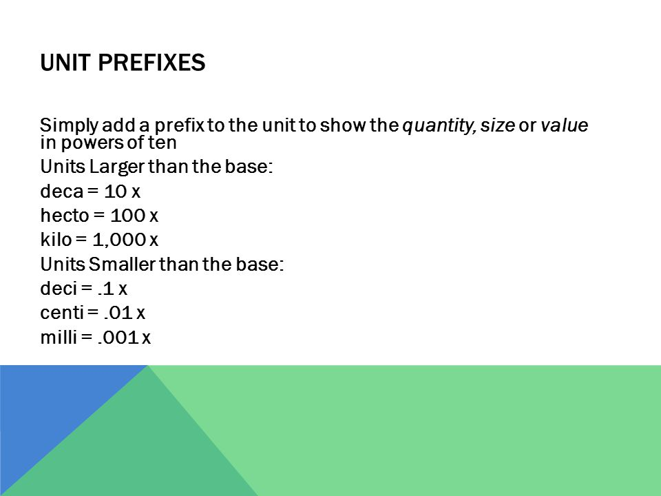UNIT PREFIXES Simply add a prefix to the unit to show the quantity, size or value in powers of ten Units Larger than the base: deca = 10 x hecto = 100
