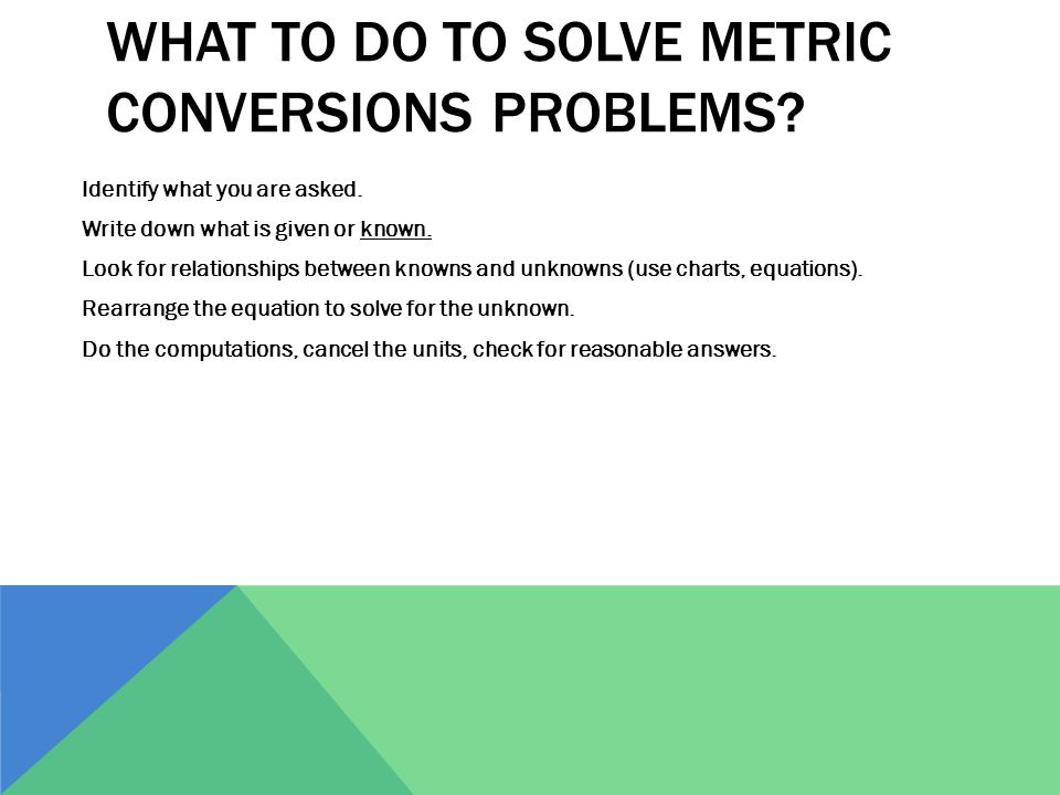 WHAT TO DO TO SOLVE METRIC CONVERSIONS PROBLEMS? Identify what you are asked. Write down what is given or known. Look for relationships between knowns