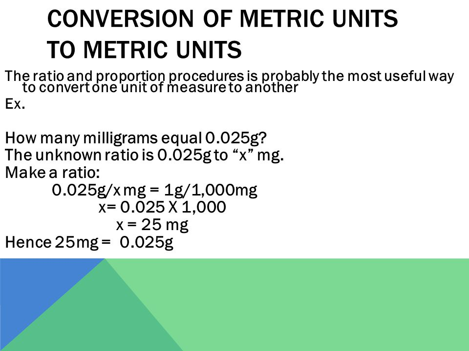 CONVERSION OF METRIC UNITS TO METRIC UNITS The ratio and proportion procedures is probably the most useful way to convert one unit of measure to another Ex.