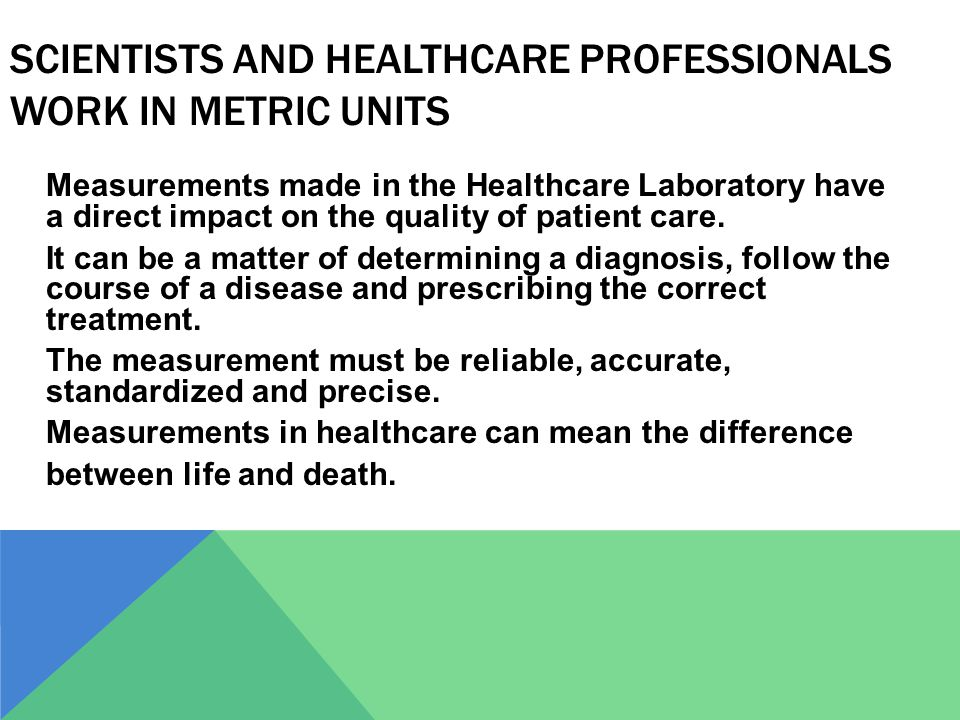 SCIENTISTS AND HEALTHCARE PROFESSIONALS WORK IN METRIC UNITS Measurements made in the Healthcare Laboratory have a direct impact on the quality of pat