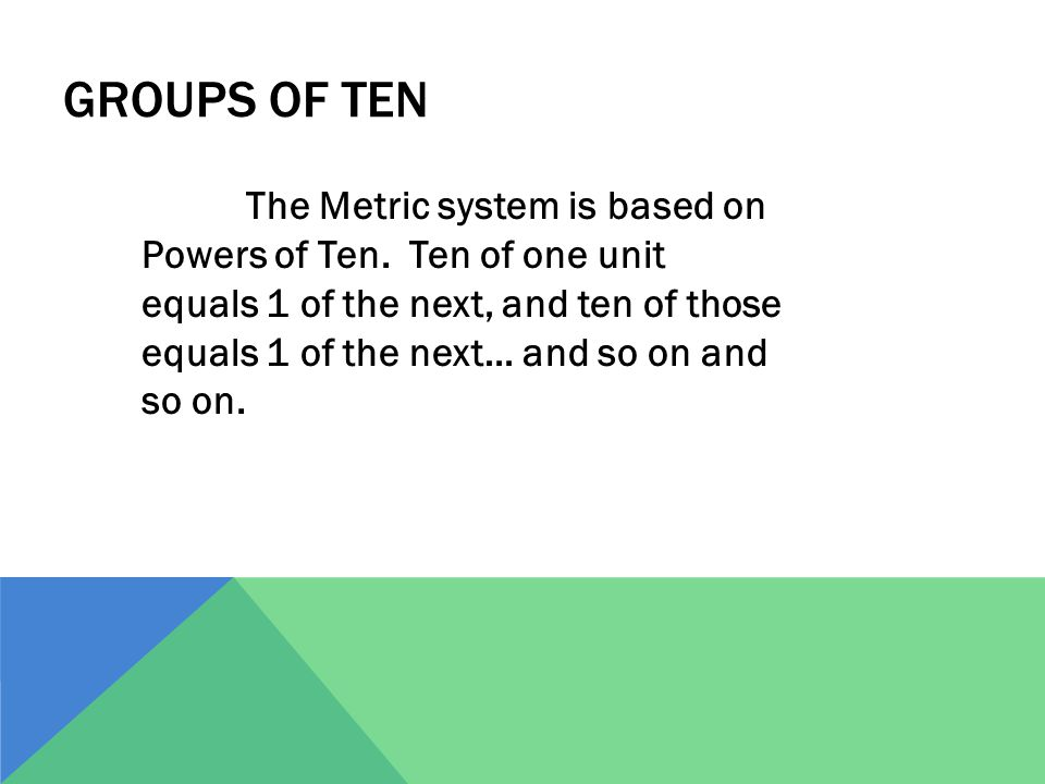 GROUPS OF TEN The Metric system is based on Powers of Ten. Ten of one unit equals 1 of the next, and ten of those equals 1 of the next… and so on and