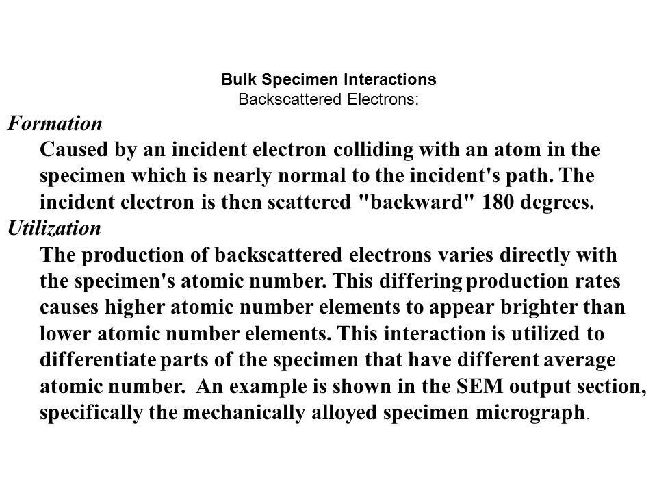 Bulk Specimen Interactions Backscattered Electrons: Formation Caused by an incident electron colliding with an atom in the specimen which is nearly no