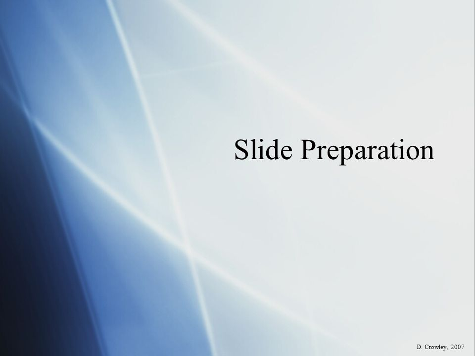Slide Preparation D. Crowley, 2007