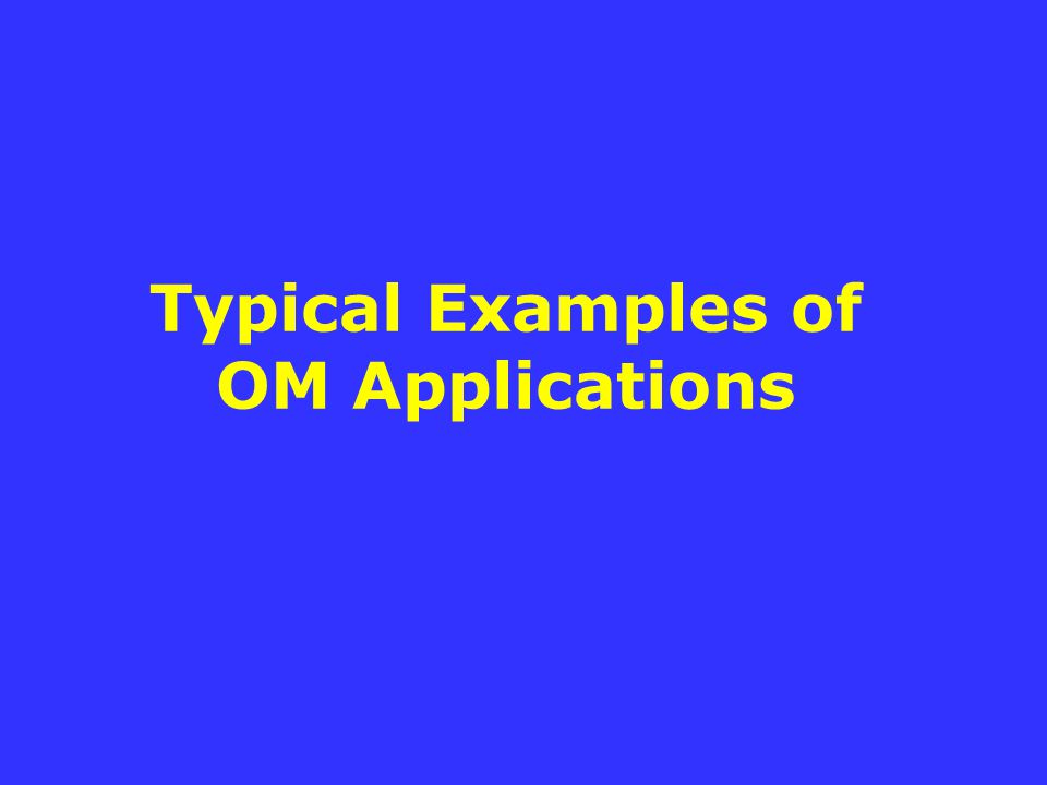 Typical Examples of OM Applications