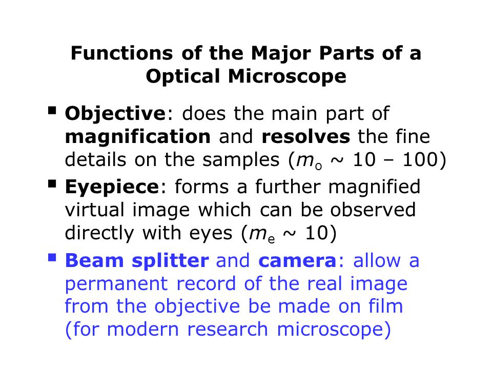  Objective: does the main part of magnification and resolves the fine details on the samples (m o ~ 10 – 100)  Eyepiece: forms a further magnified v