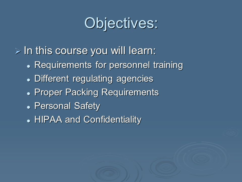 Objectives:  In this course you will learn: Requirements for personnel training Requirements for personnel training Different regulating agencies Different regulating agencies Proper Packing Requirements Proper Packing Requirements Personal Safety Personal Safety HIPAA and Confidentiality HIPAA and Confidentiality