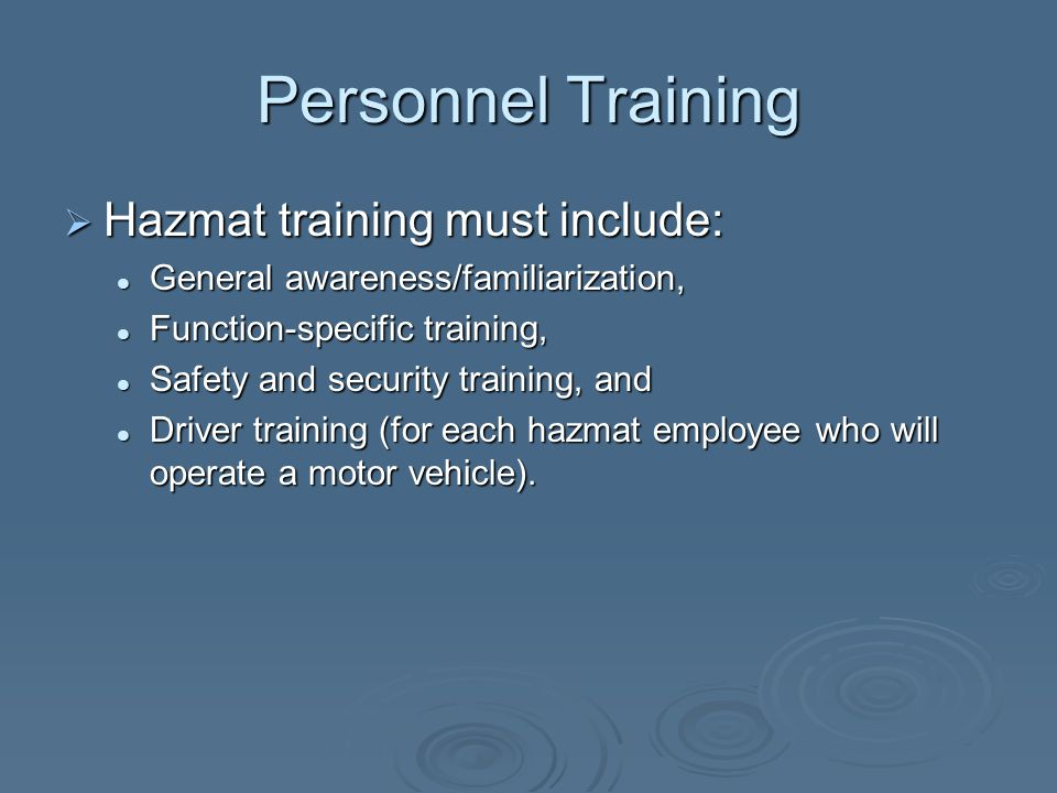 Personnel Training  Hazmat training must include: General awareness/familiarization, General awareness/familiarization, Function-specific training, Function-specific training, Safety and security training, and Safety and security training, and Driver training (for each hazmat employee who will operate a motor vehicle).