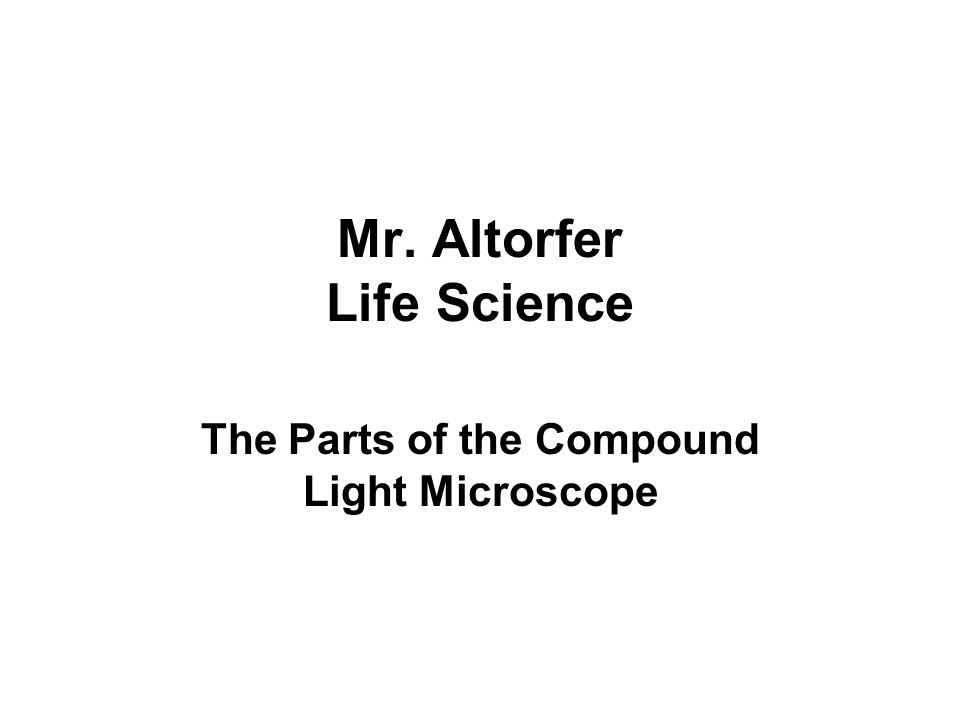 Mr. Altorfer Life Science The Parts of the Compound Light Microscope