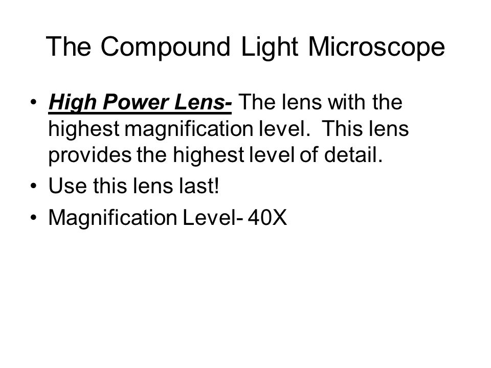 The Compound Light Microscope High Power Lens- The lens with the highest magnification level. This lens provides the highest level of detail. Use this