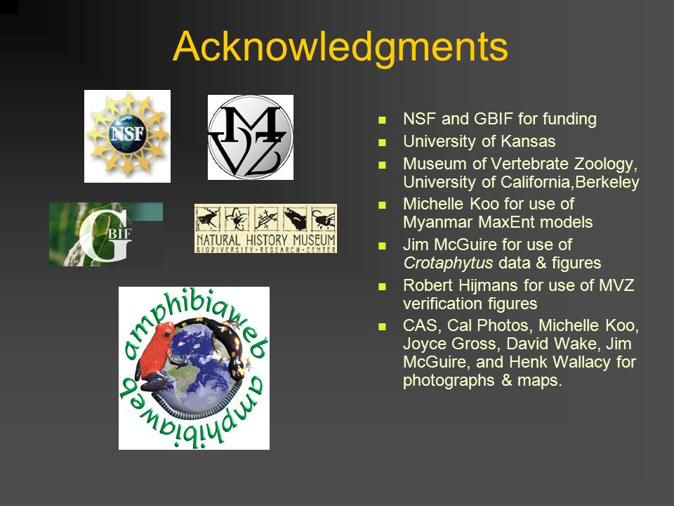 Acknowledgments NSF and GBIF for funding University of Kansas Museum of Vertebrate Zoology, University of California,Berkeley Michelle Koo for use of Myanmar MaxEnt models Jim McGuire for use of Crotaphytus data & figures Robert Hijmans for use of MVZ verification figures CAS, Cal Photos, Michelle Koo, Joyce Gross, David Wake, Jim McGuire, and Henk Wallacy for photographs & maps.