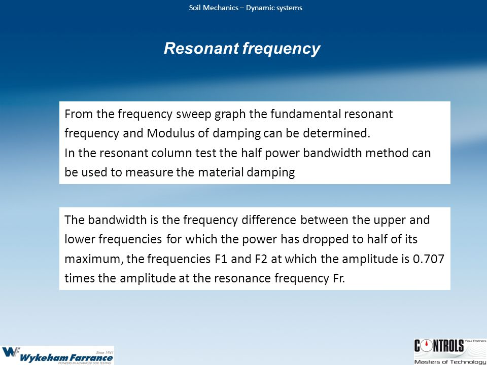 Soil Mechanics – Dynamic systems From the frequency sweep graph the fundamental resonant frequency and Modulus of damping can be determined.