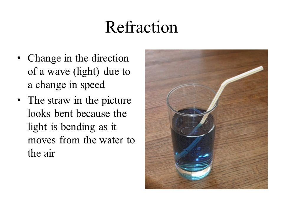 Refraction Change in the direction of a wave (light) due to a change in speed The straw in the picture looks bent because the light is bending as it m