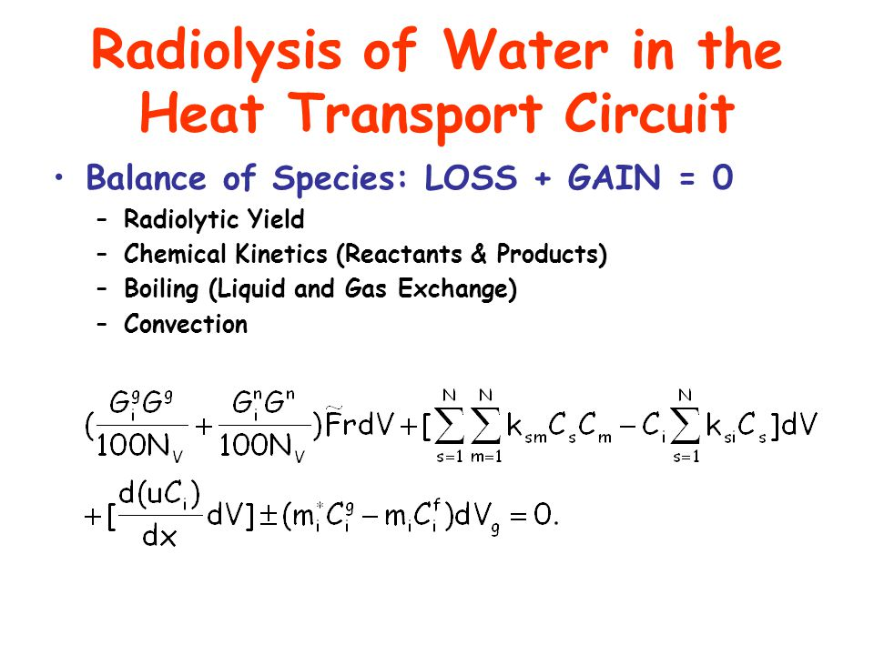 Radiolysis of Water in the Heat Transport Circuit Balance of Species: LOSS + GAIN = 0 –Radiolytic Yield –Chemical Kinetics (Reactants & Products) –Boiling (Liquid and Gas Exchange) –Convection