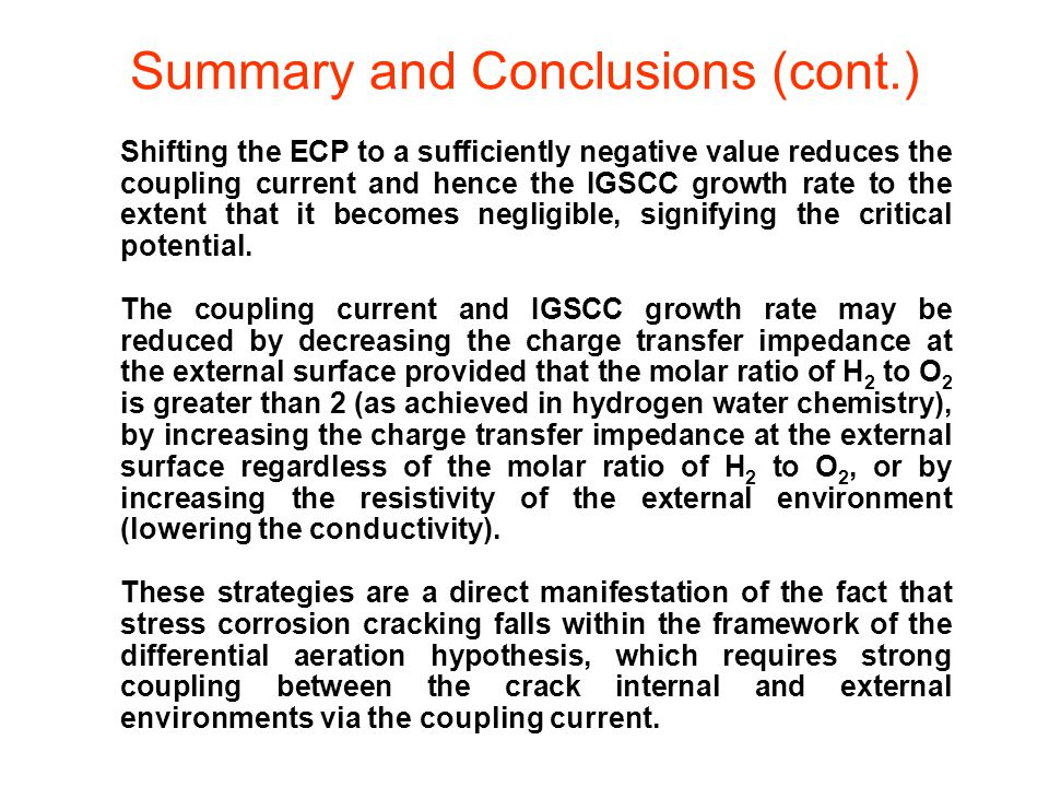 Summary and Conclusions (cont.) Shifting the ECP to a sufficiently negative value reduces the coupling current and hence the IGSCC growth rate to the extent that it becomes negligible, signifying the critical potential.