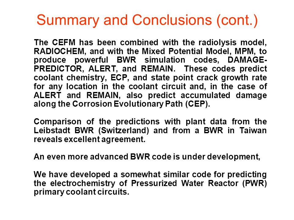 Summary and Conclusions (cont.) The CEFM has been combined with the radiolysis model, RADIOCHEM, and with the Mixed Potential Model, MPM, to produce powerful BWR simulation codes, DAMAGE- PREDICTOR, ALERT, and REMAIN.