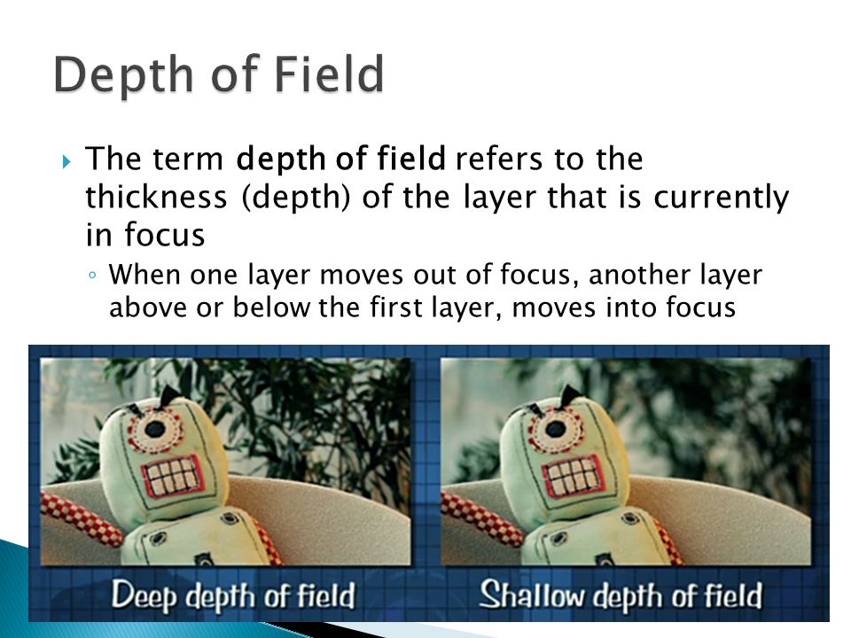  The term depth of field refers to the thickness (depth) of the layer that is currently in focus ◦ When one layer moves out of focus, another layer above or below the first layer, moves into focus