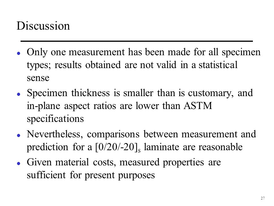 27 Discussion l Only one measurement has been made for all specimen types; results obtained are not valid in a statistical sense l Specimen thickness is smaller than is customary, and in-plane aspect ratios are lower than ASTM specifications l Nevertheless, comparisons between measurement and prediction for a [0/20/-20] s laminate are reasonable l Given material costs, measured properties are sufficient for present purposes