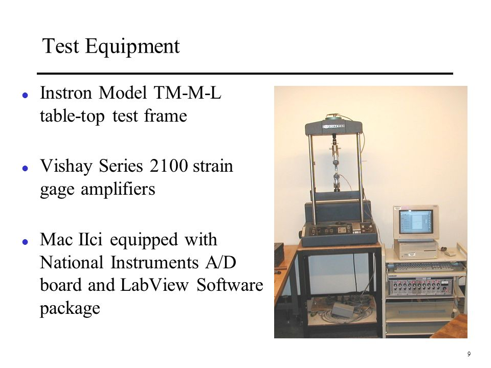 9 Test Equipment l Instron Model TM-M-L table-top test frame l Vishay Series 2100 strain gage amplifiers l Mac IIci equipped with National Instruments A/D board and LabView Software package