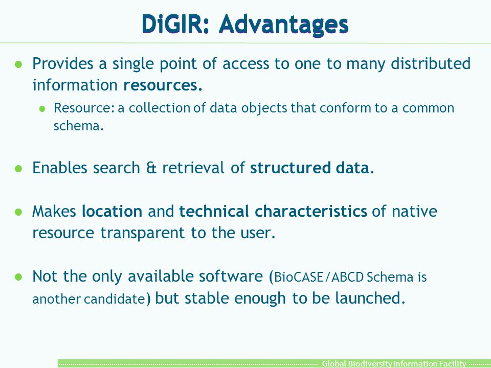 Global Biodiversity Information Facility DiGIR: Advantages l Provides a single point of access to one to many distributed information resources. l Res