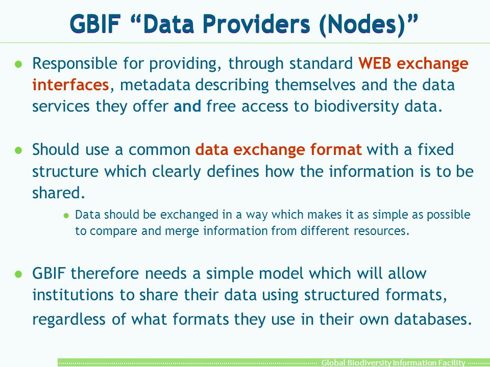 Global Biodiversity Information Facility Data exchange standards Models that allow data on individual specimens or observations to be structured and shared as XML documents that can be transmitted across the Internet: l Darwin Core V2(limited set of core data elements) Darwin Core (http://tsadev.speciesanalyst.net/documentation/ow.asp?DarwinCoreV2) l ABCD V1.2(complete set of all possible data elements in specimen and observation data) ABCD (http://www.bgbm.org/TDWG/CODATA/Schema/default.htm)