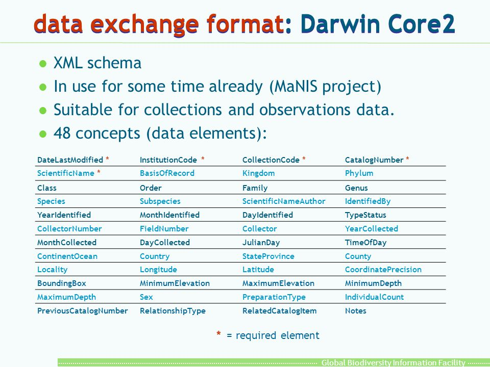 Global Biodiversity Information Facility data exchange format: Darwin Core2 l XML schema l In use for some time already (MaNIS project) l Suitable for